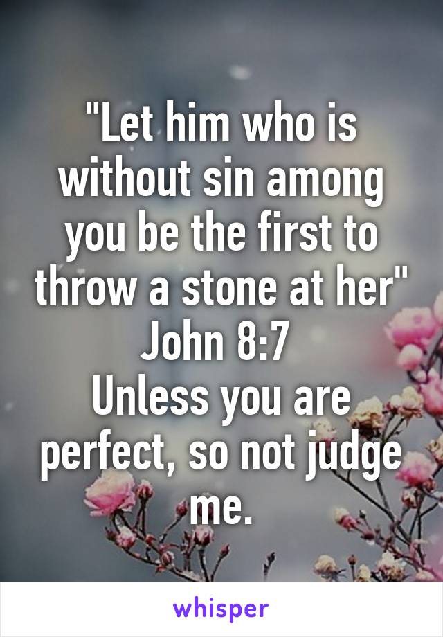 """""""Let him who is without sin among you be the first to throw a stone at her"""" John 8:7  Unless you are perfect, so not judge me."""