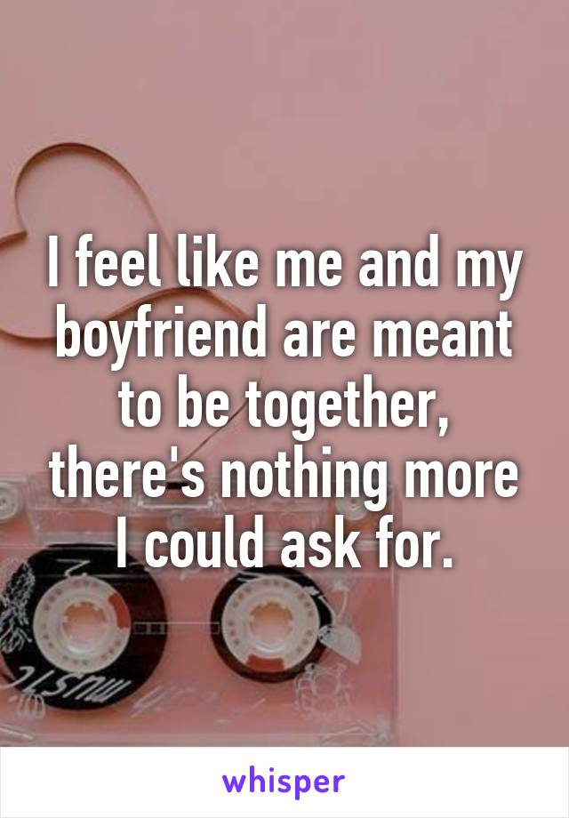 I feel like me and my boyfriend are meant to be together, there's nothing more I could ask for.