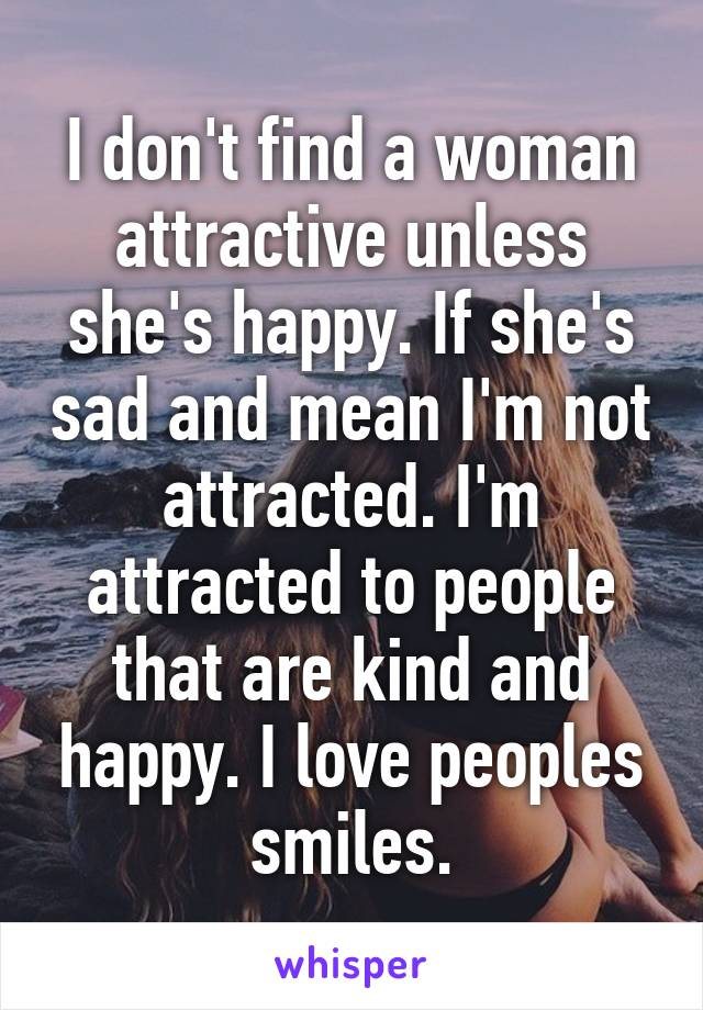 I don't find a woman attractive unless she's happy. If she's sad and mean I'm not attracted. I'm attracted to people that are kind and happy. I love peoples smiles.