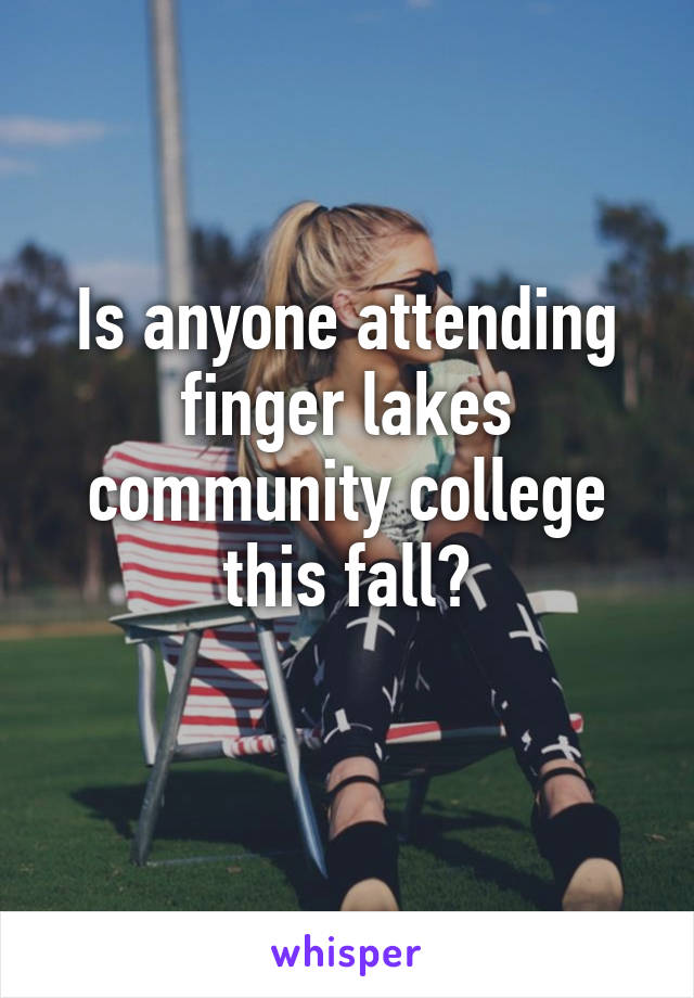 Is anyone attending finger lakes community college this fall?