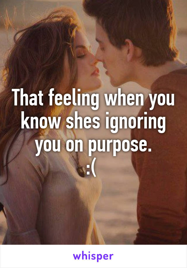 That feeling when you know shes ignoring you on purpose. :(