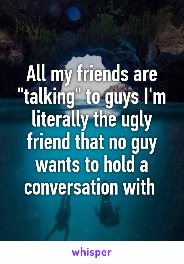 """All my friends are """"talking"""" to guys I'm literally the ugly friend that no guy wants to hold a conversation with"""