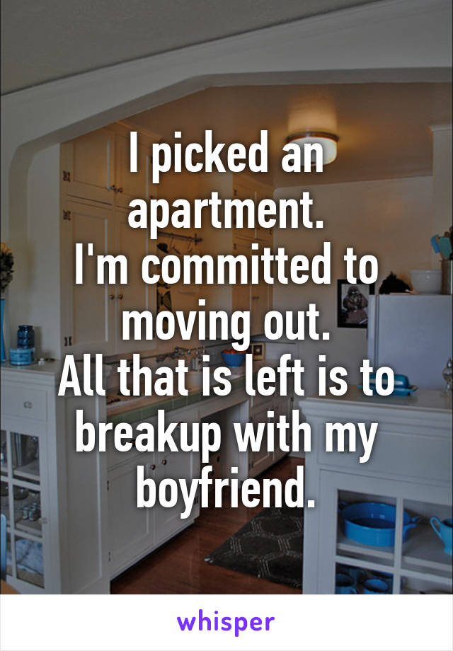 I picked an apartment. I'm committed to moving out. All that is left is to breakup with my boyfriend.