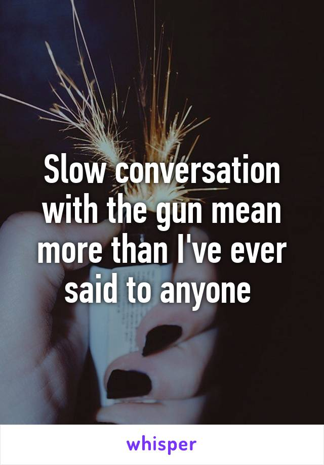 Slow conversation with the gun mean more than I've ever said to anyone