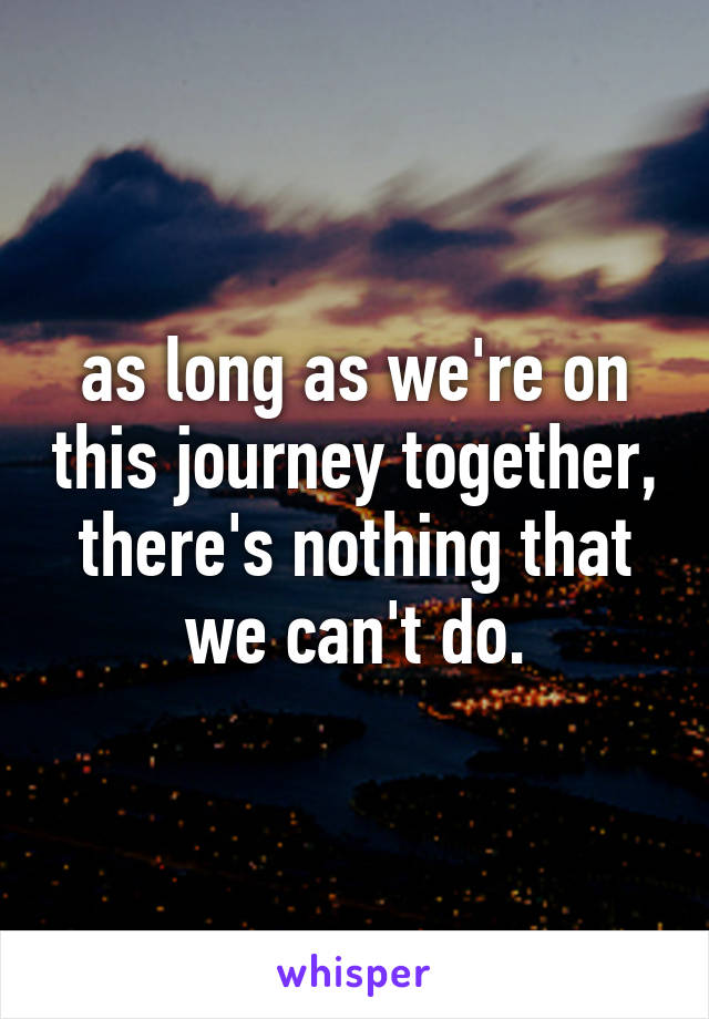 as long as we're on this journey together, there's nothing that we can't do.