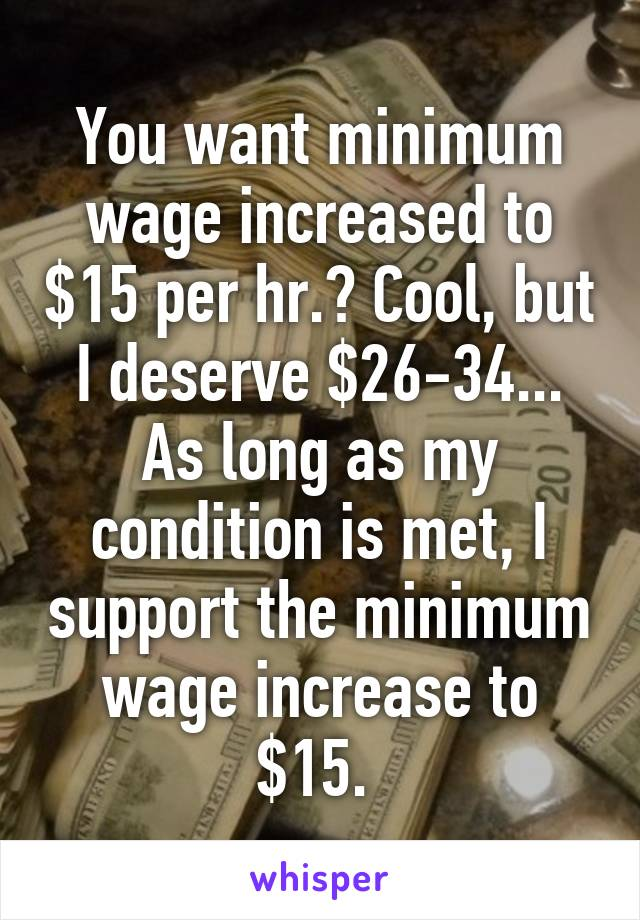 You want minimum wage increased to $15 per hr.? Cool, but I deserve $26-34... As long as my condition is met, I support the minimum wage increase to $15.