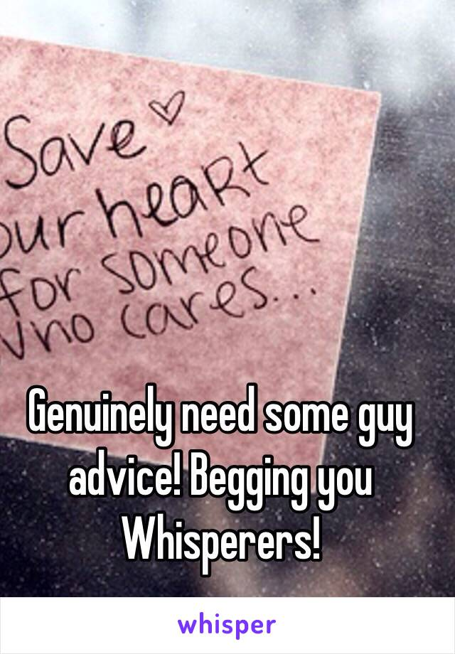 Genuinely need some guy advice! Begging you Whisperers!