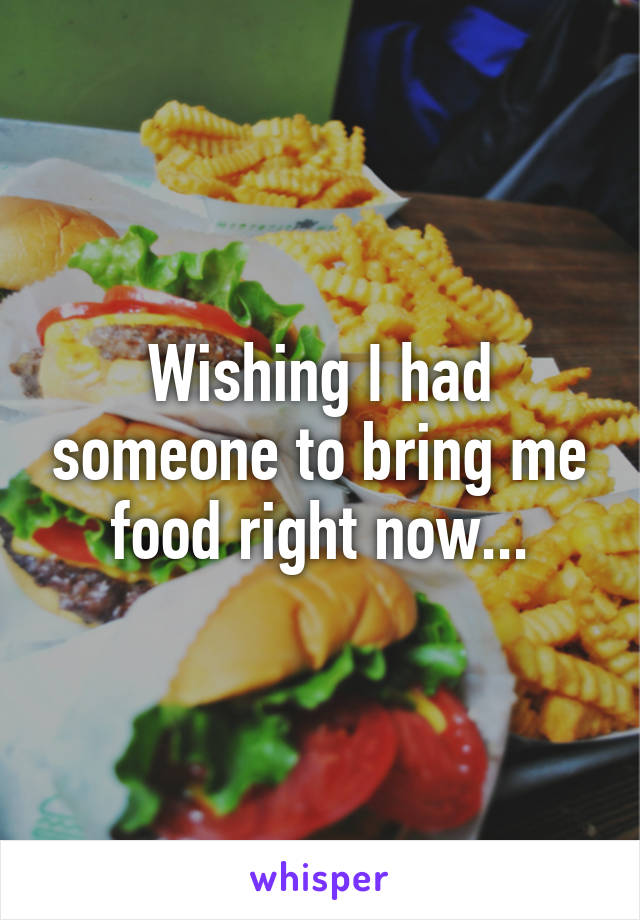 Wishing I had someone to bring me food right now...