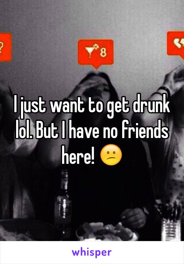 I just want to get drunk lol. But I have no friends here! 😕