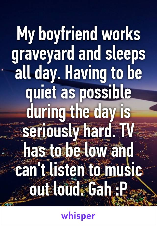 My boyfriend works graveyard and sleeps all day. Having to be quiet as possible during the day is seriously hard. TV has to be low and can't listen to music out loud. Gah :P
