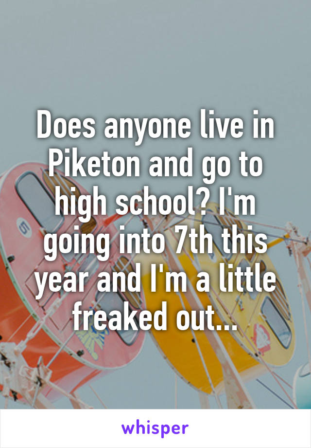 Does anyone live in Piketon and go to high school? I'm going into 7th this year and I'm a little freaked out...