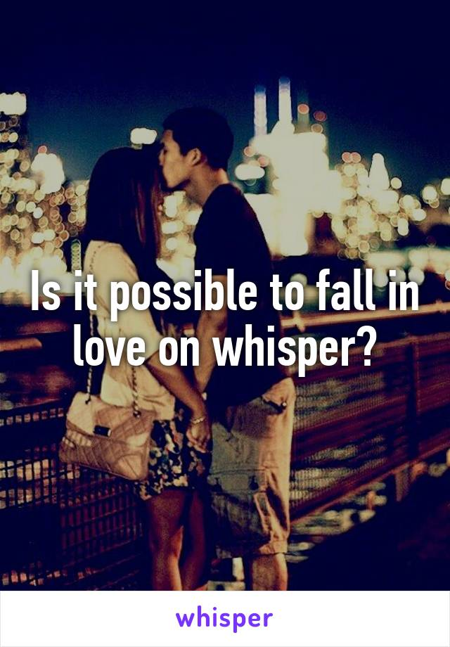 Is it possible to fall in love on whisper?