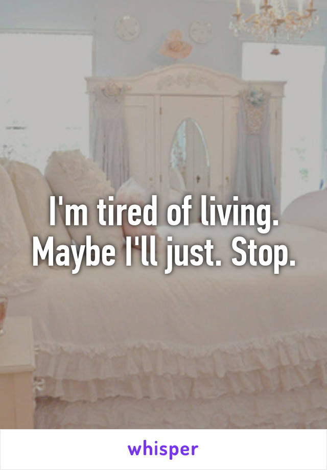 I'm tired of living. Maybe I'll just. Stop.