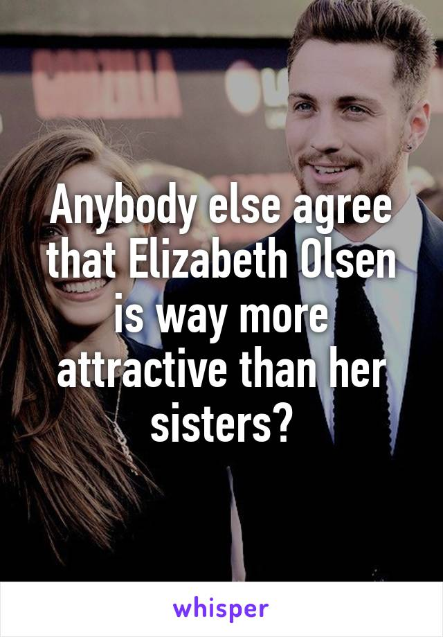 Anybody else agree that Elizabeth Olsen is way more attractive than her sisters?