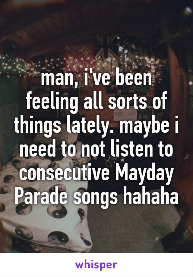 man, i've been feeling all sorts of things lately. maybe i need to not listen to consecutive Mayday Parade songs hahaha