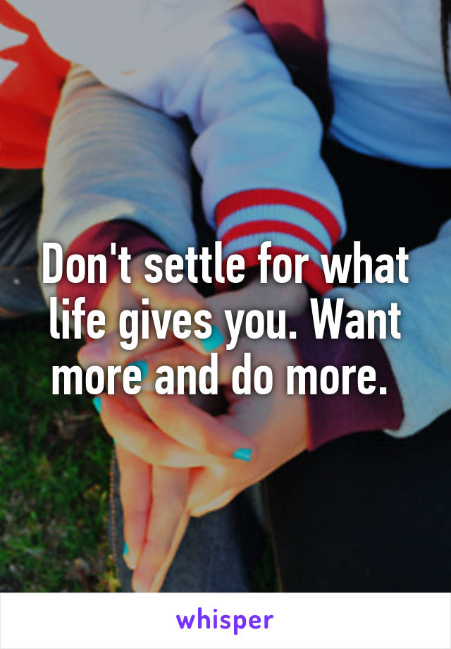 Don't settle for what life gives you. Want more and do more.