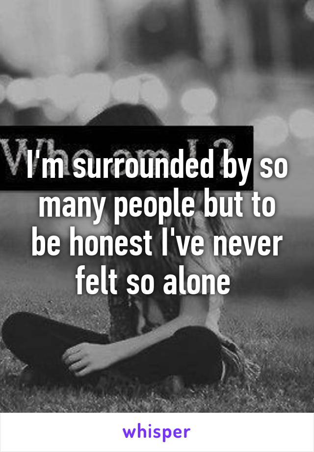 I'm surrounded by so many people but to be honest I've never felt so alone