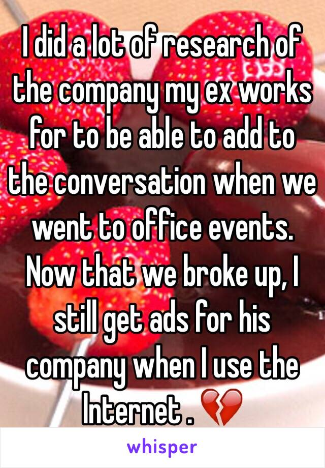 I did a lot of research of the company my ex works for to be able to add to the conversation when we went to office events. Now that we broke up, I still get ads for his company when I use the Internet . 💔