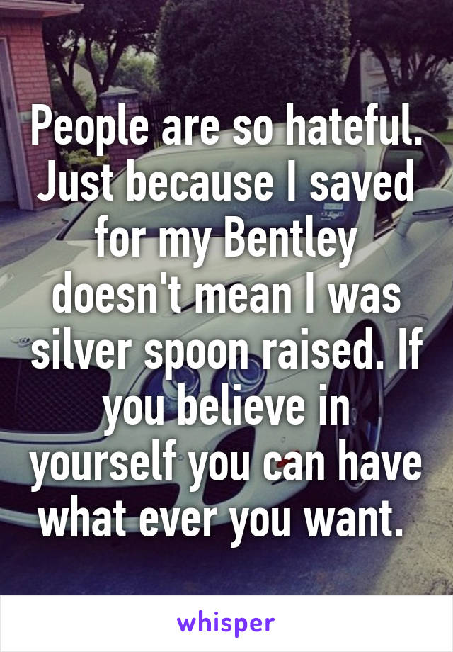 People are so hateful. Just because I saved for my Bentley doesn't mean I was silver spoon raised. If you believe in yourself you can have what ever you want.