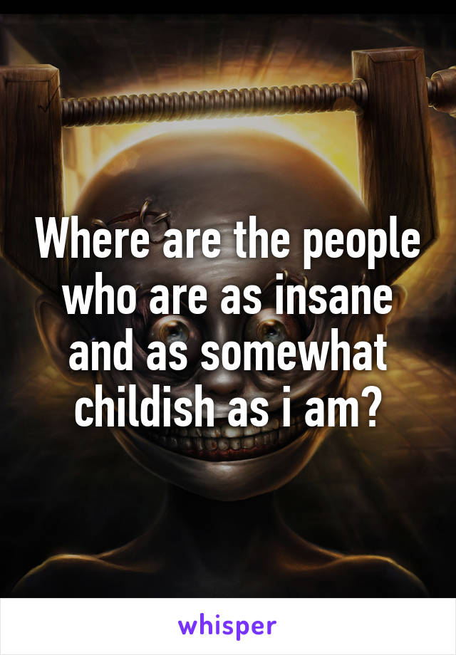Where are the people who are as insane and as somewhat childish as i am?