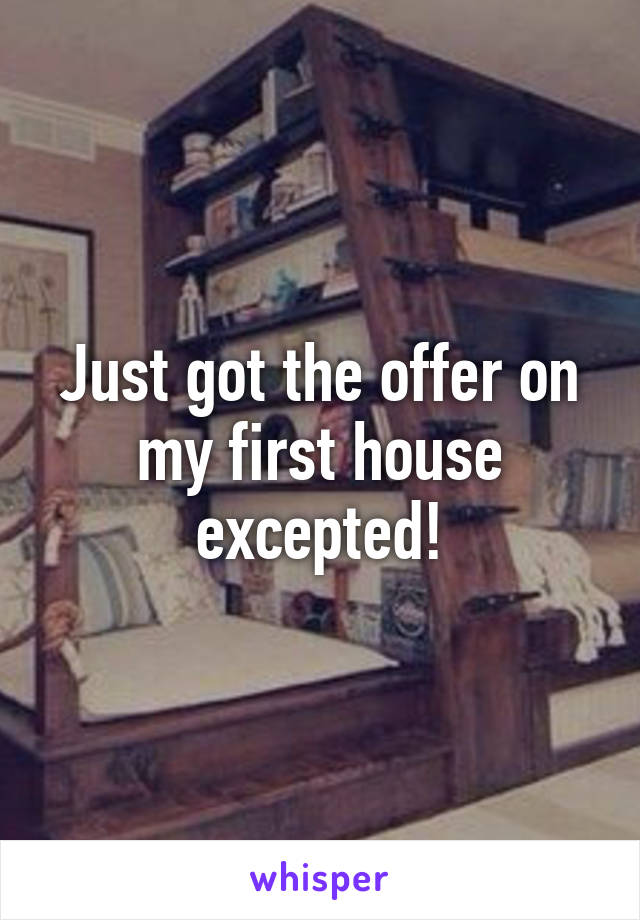 Just got the offer on my first house excepted!