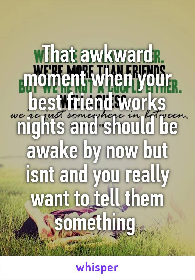 That awkward moment when your best friend works nights and should be awake by now but isnt and you really want to tell them something