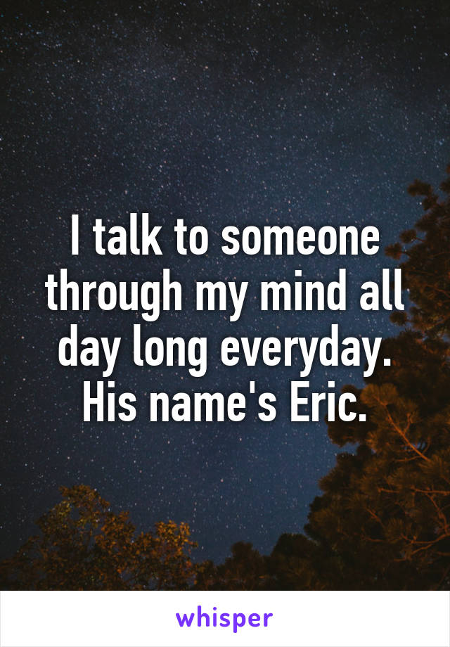 I talk to someone through my mind all day long everyday. His name's Eric.
