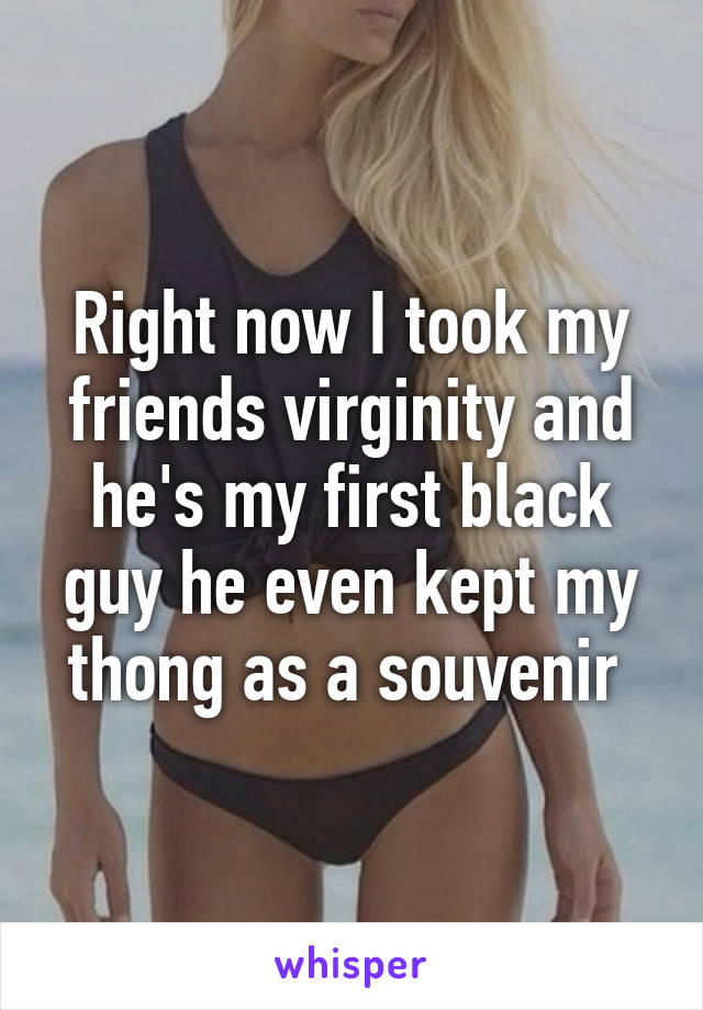Right now I took my friends virginity and he's my first black guy he even kept my thong as a souvenir