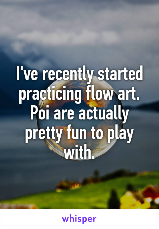 I've recently started practicing flow art. Poi are actually pretty fun to play with.
