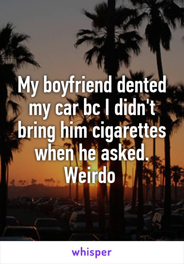 My boyfriend dented my car bc I didn't bring him cigarettes when he asked. Weirdo