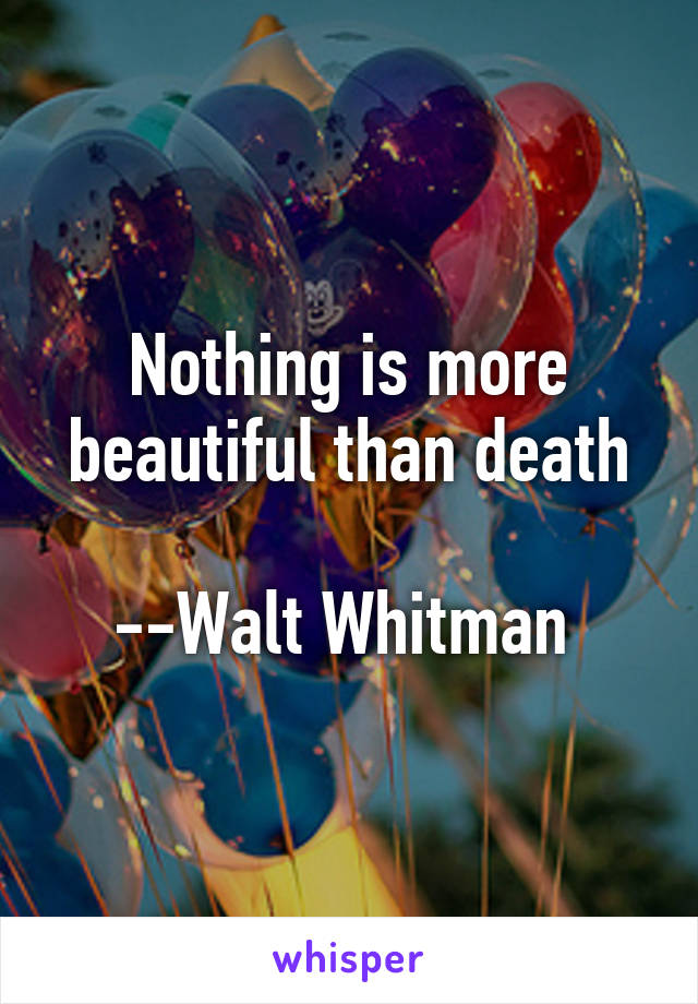 Nothing is more beautiful than death  --Walt Whitman