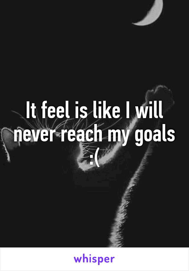 It feel is like I will never reach my goals :(