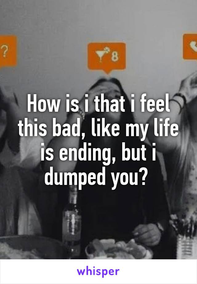 How is i that i feel this bad, like my life is ending, but i dumped you?