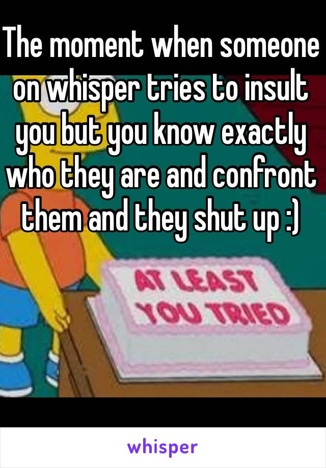 The moment when someone on whisper tries to insult you but you know exactly who they are and confront them and they shut up :)