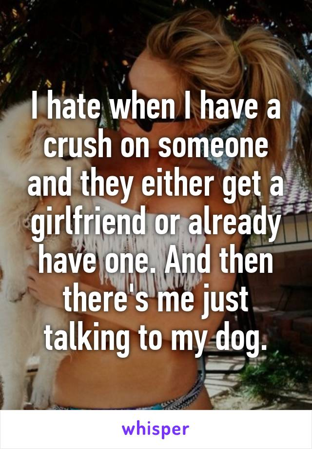 I hate when I have a crush on someone and they either get a girlfriend or already have one. And then there's me just talking to my dog.