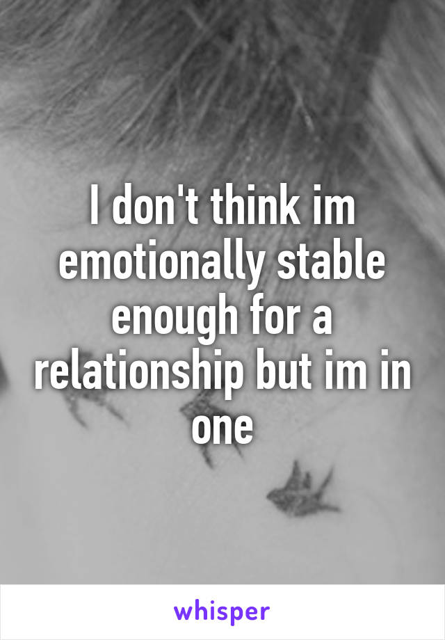 I don't think im emotionally stable enough for a relationship but im in one