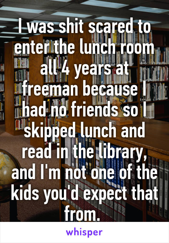 I was shit scared to enter the lunch room all 4 years at freeman because I had no friends so I skipped lunch and read in the library, and I'm not one of the kids you'd expect that from.