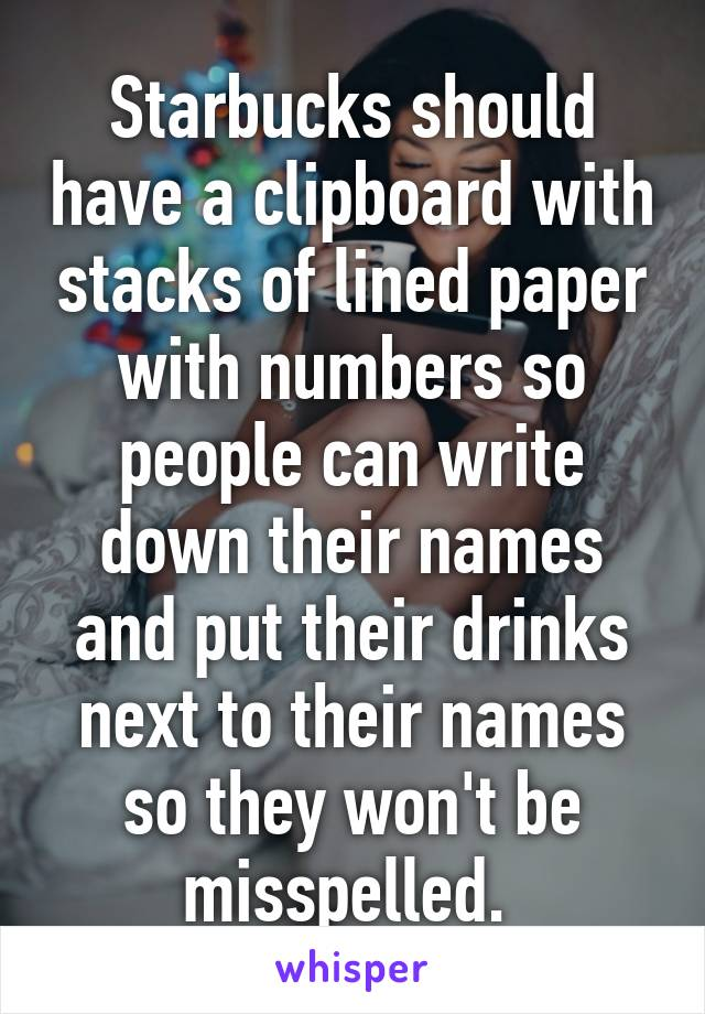 Starbucks should have a clipboard with stacks of lined paper with numbers so people can write down their names and put their drinks next to their names so they won't be misspelled.