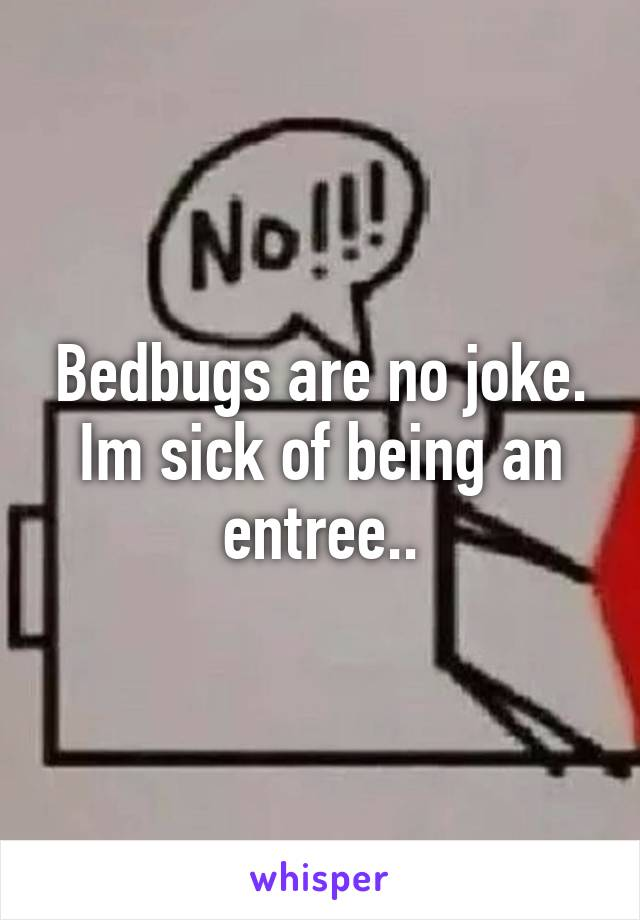 Bedbugs are no joke. Im sick of being an entree..