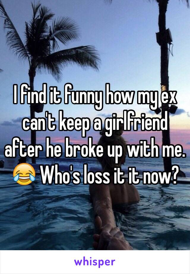 I find it funny how my ex can't keep a girlfriend after he broke up with me. 😂 Who's loss it it now?