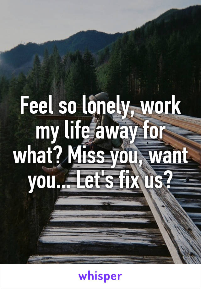 Feel so lonely, work my life away for what? Miss you, want you... Let's fix us?