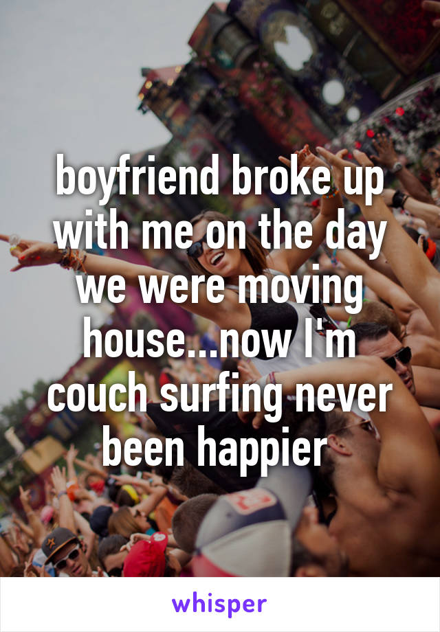 boyfriend broke up with me on the day we were moving house...now I'm couch surfing never been happier