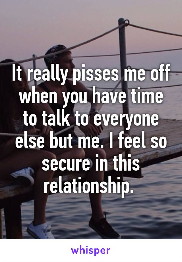It really pisses me off when you have time to talk to everyone else but me. I feel so secure in this relationship.