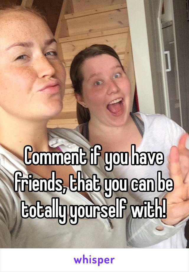 Comment if you have friends, that you can be totally yourself with!