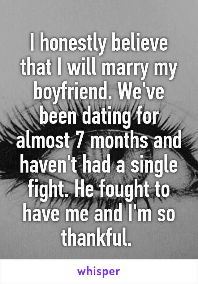 I honestly believe that I will marry my boyfriend. We've been dating for almost 7 months and haven't had a single fight. He fought to have me and I'm so thankful.