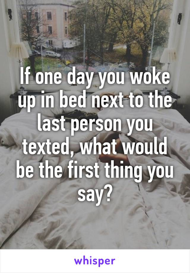 If one day you woke up in bed next to the last person you texted, what would be the first thing you say?