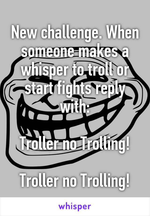 New challenge. When someone makes a whisper to troll or start fights reply with:  Troller no Trolling!  Troller no Trolling!