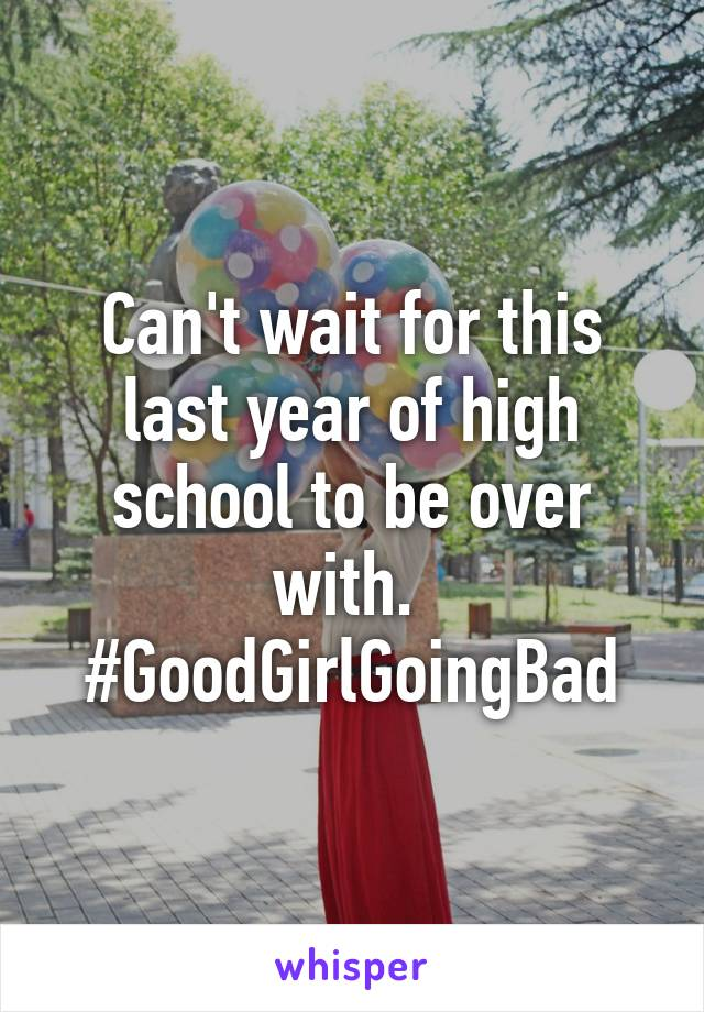 Can't wait for this last year of high school to be over with.  #GoodGirlGoingBad