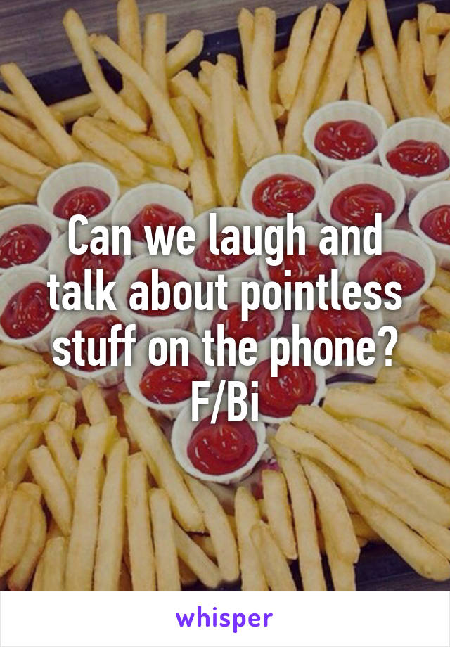 Can we laugh and talk about pointless stuff on the phone? F/Bi