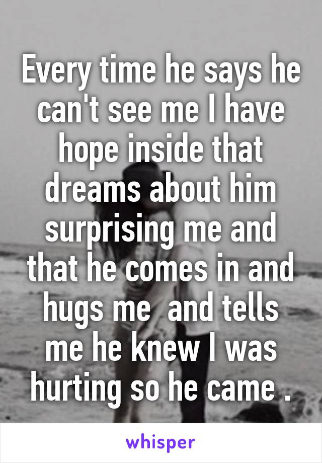 Every time he says he can't see me I have hope inside that dreams about him surprising me and that he comes in and hugs me  and tells me he knew I was hurting so he came .